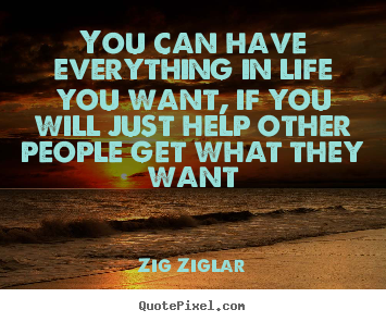 You can have everything in life you want, if you will just help other.. Zig Ziglar best life quotes