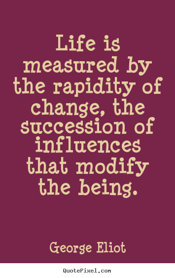 George Eliot picture quotes - Life is measured by the rapidity of change, the succession of influences.. - Life quote