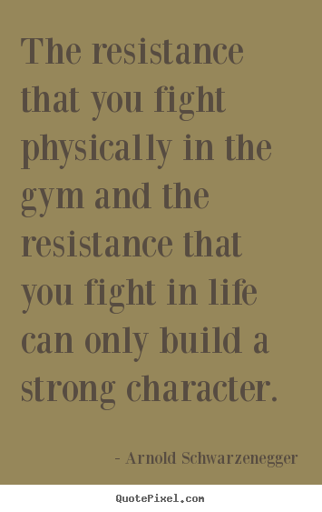 Quotes about life - The resistance that you fight physically in the gym and the resistance..