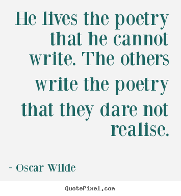Life sayings - He lives the poetry that he cannot write...