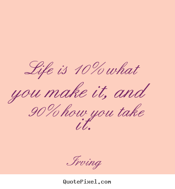 Design your own picture quotes about life - Life is 10% what you make it, and 90% how you take..