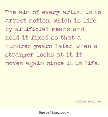 How to make picture quotes about life - The aim of every artist is to arrest motion, which..