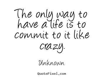 The only way to have a life is to commit to it like crazy. Unknown good life quotes