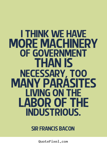 Life quote - I think we have more machinery of government than is necessary,..
