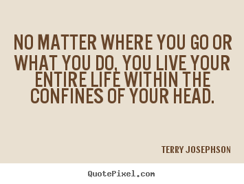 No matter where you go or what you do, you live your.. Terry Josephson top life quote