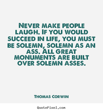 Thomas Corwin picture quotes - Never make people laugh. if you would succeed.. - Life quote