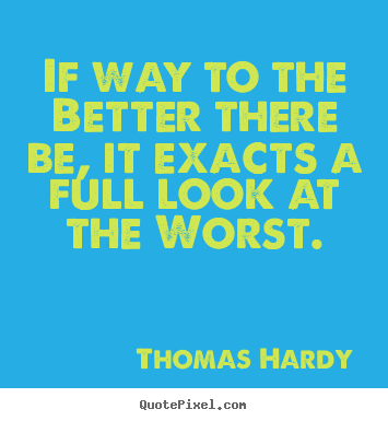 Sayings about life - If way to the better there be, it exacts a full look at the worst.