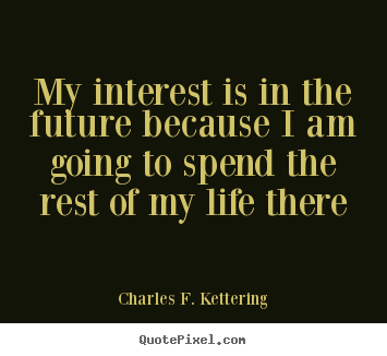 Life quote - My interest is in the future because i am going to..