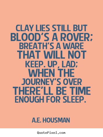 A.e. Housman picture quotes - Clay lies still but blood's a rover; breath's.. - Life quotes