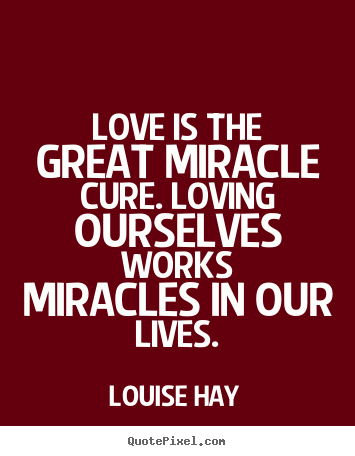 Create your own photo quotes about life - Love is the great miracle cure. loving ourselves works miracles in our..