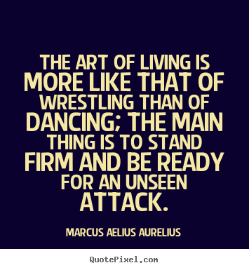 Life quotes - The art of living is more like that of wrestling than of..