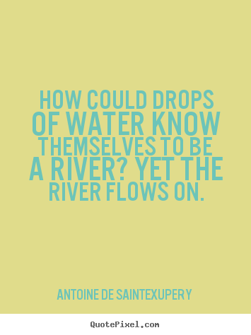 Antoine De Saint-Exupery picture quotes - How could drops of water know themselves to be a river?.. - Life quotes