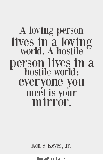 Ken S. Keyes, Jr. image quote - A loving person lives in a loving world. a hostile person.. - Life quotes