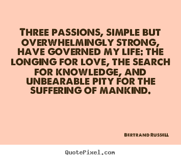 Diy picture quotes about life - Three passions, simple but overwhelmingly strong, have governed my..