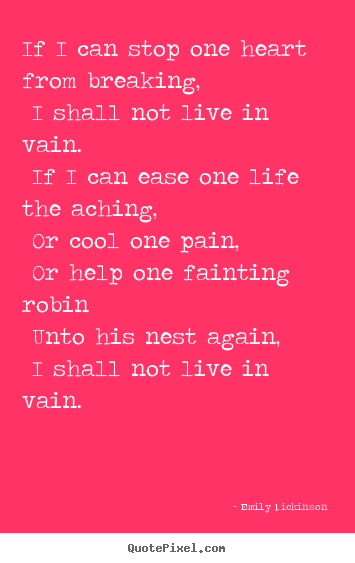 Life quote - If i can stop one heart from breaking, i shall not live..
