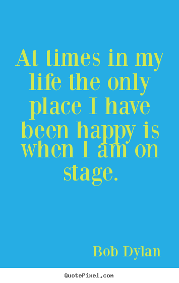 At times in my life the only place i have been happy.. Bob Dylan  life quotes