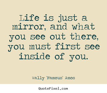 Design your own photo quotes about life - Life is just a mirror, and what you see out there, you must first..