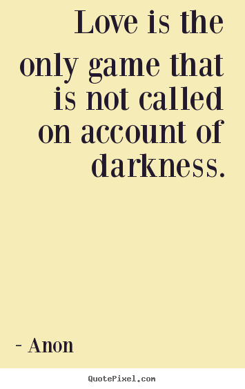 Love is the only game that is not called on account of darkness. Anon best love quote