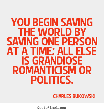 Love quote - You begin saving the world by saving one..