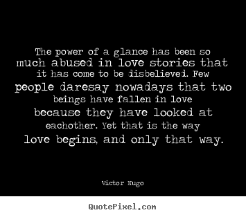 The power of a glance has been so much abused in love.. Victor Hugo  love quotes