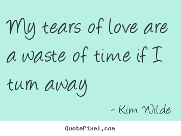 Quote about love - My tears of love are a waste of time if i turn away