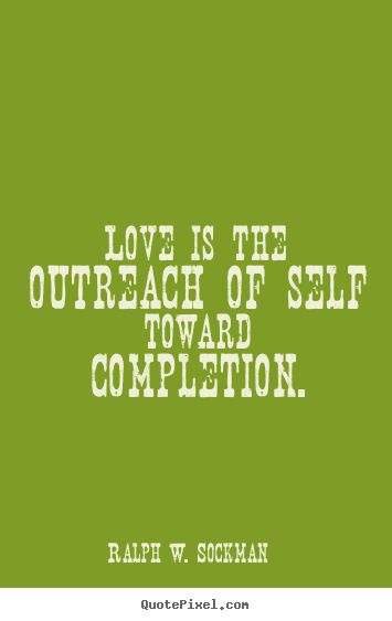 Quote about love - Love is the outreach of self toward completion.