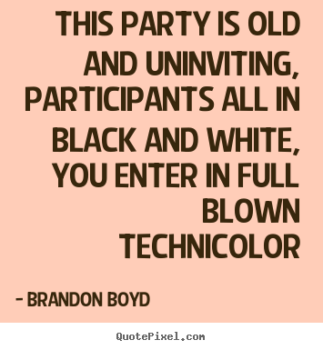 Create graphic picture quotes about love - This party is old and uninviting, participants all in black and white,..