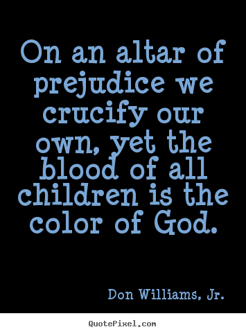 Create photo quotes about love - On an altar of prejudice we crucify our own, yet the blood..