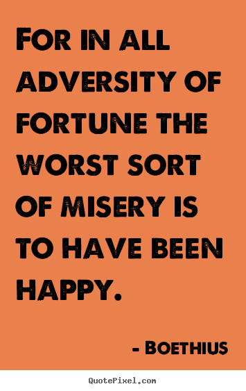 Quotes about love - For in all adversity of fortune the worst sort of misery is to have..