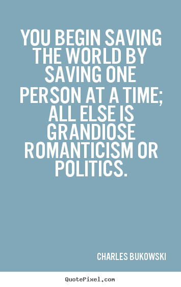 Create graphic image quotes about love - You begin saving the world by saving one..