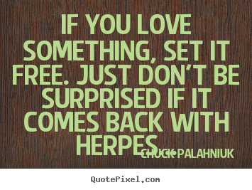 If you love something, set it free. just don't be surprised.. Chuck Palahniuk greatest love quotes