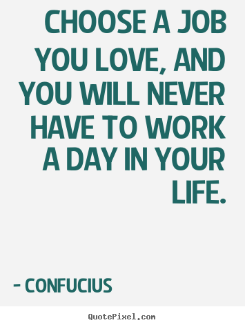 Create custom picture quotes about love - Choose a job you love, and you will never have to work a day in your..