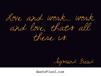 Love quotes - Love and work... work and love, that's all there..