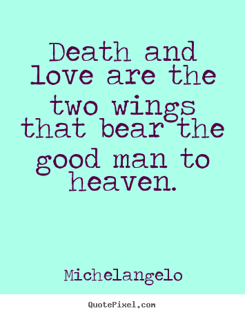 How to design picture quote about love - Death and love are the two wings that bear the good man to heaven.