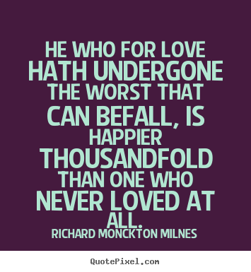 Design picture quotes about love - He who for love hath undergone the worst that can befall, is happier..