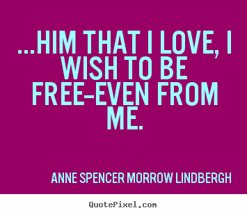 Quotes about love - ...him that i love, i wish to be free--even from me.