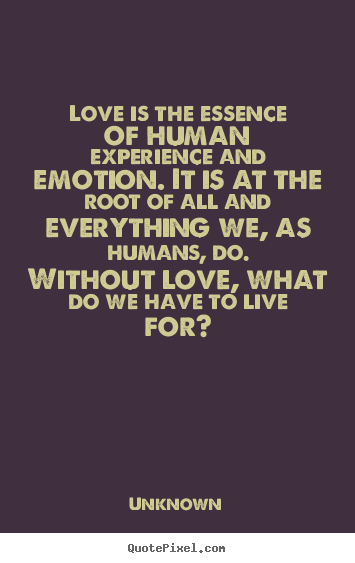 Love is the essence of human experience and emotion. it is.. Unknown popular love quotes
