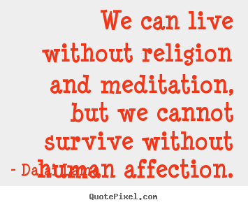 Quotes about love - We can live without religion and meditation,..