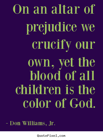 Quote about love - On an altar of prejudice we crucify our own, yet..