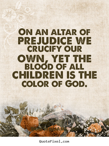 Quotes about love - On an altar of prejudice we crucify our own, yet the blood of..