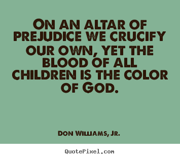 Quotes about love - On an altar of prejudice we crucify our own, yet the blood of all..
