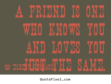 Love quotes - A friend is one who knows you and loves you just the..
