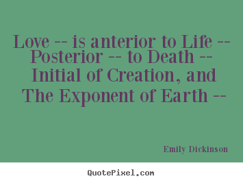 Quote about love - Love -- is anterior to life -- posterior -- to death -- initial of..