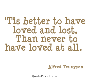 Design photo quote about love - 'tis better to have loved and lost, than never to have loved at..