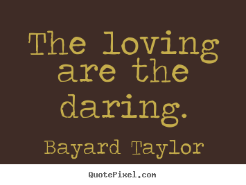 Quotes about love - The loving are the daring.