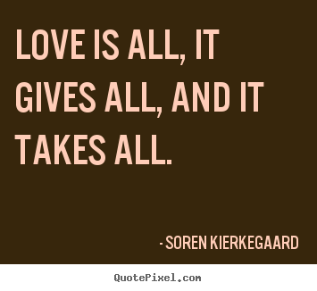 Design picture quotes about love - Love is all, it gives all, and it takes all.