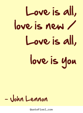 Create your own picture quotes about love - Love is all, love is new / love is all, love is you