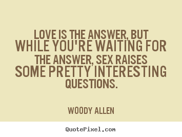 Customize image quotes about love - Love is the answer, but while you're waiting for..