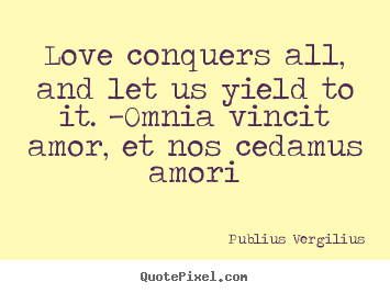 Love quotes - Love conquers all, and let us yield to it...