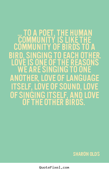 Quotes about love - ... to a poet, the human community is like the community..